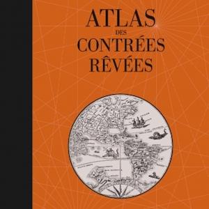 Atlas des contrées rêvées - Dominique Lanni